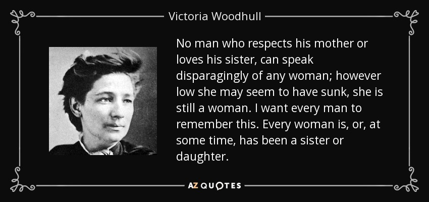 No man who respects his mother or loves his sister, can speak disparagingly of any woman; however low she may seem to have sunk, she is still a woman. I want every man to remember this. Every woman is, or, at some time, has been a sister or daughter. - Victoria Woodhull
