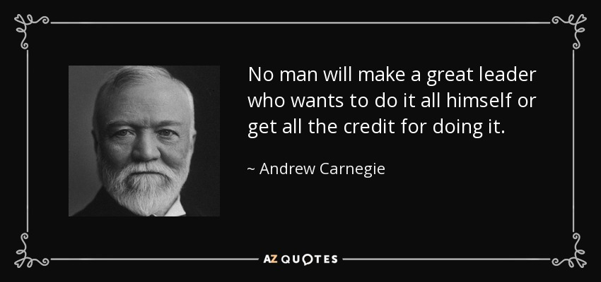 No man will make a great leader who wants to do it all himself or get all the credit for doing it. - Andrew Carnegie
