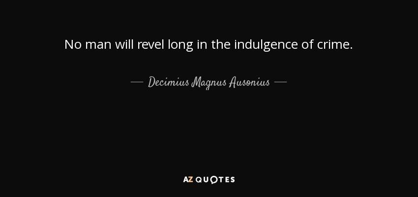 No man will revel long in the indulgence of crime. - Decimius Magnus Ausonius