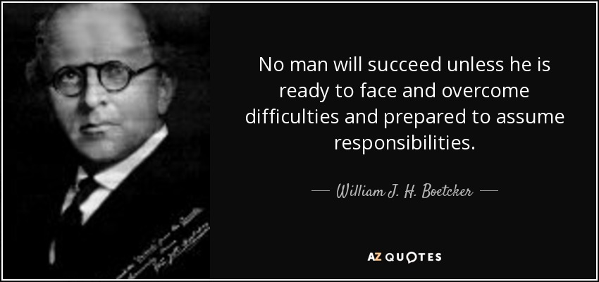 No man will succeed unless he is ready to face and overcome difficulties and prepared to assume responsibilities. - William J. H. Boetcker