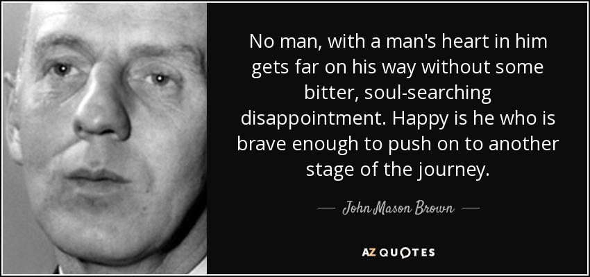 No man, with a man's heart in him gets far on his way without some bitter, soul-searching disappointment. Happy is he who is brave enough to push on to another stage of the journey. - John Mason Brown
