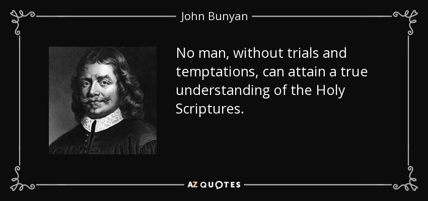 No man, without trials and temptations, can attain a true understanding of the Holy Scriptures. - John Bunyan