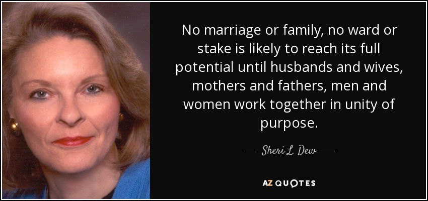 No marriage or family, no ward or stake is likely to reach its full potential until husbands and wives, mothers and fathers, men and women work together in unity of purpose. - Sheri L. Dew