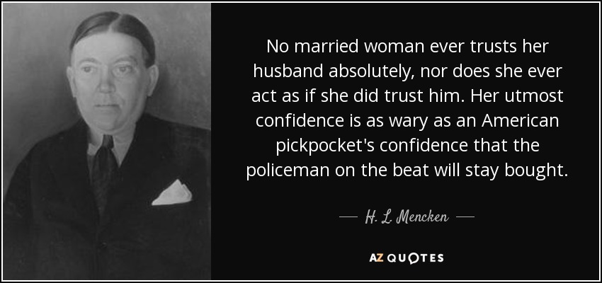 No married woman ever trusts her husband absolutely, nor does she ever act as if she did trust him. Her utmost confidence is as wary as an American pickpocket's confidence that the policeman on the beat will stay bought. - H. L. Mencken