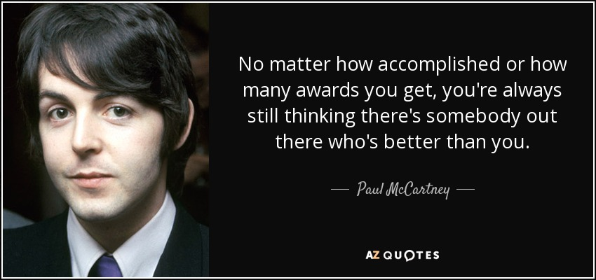 No matter how accomplished or how many awards you get, you're always still thinking there's somebody out there who's better than you. - Paul McCartney