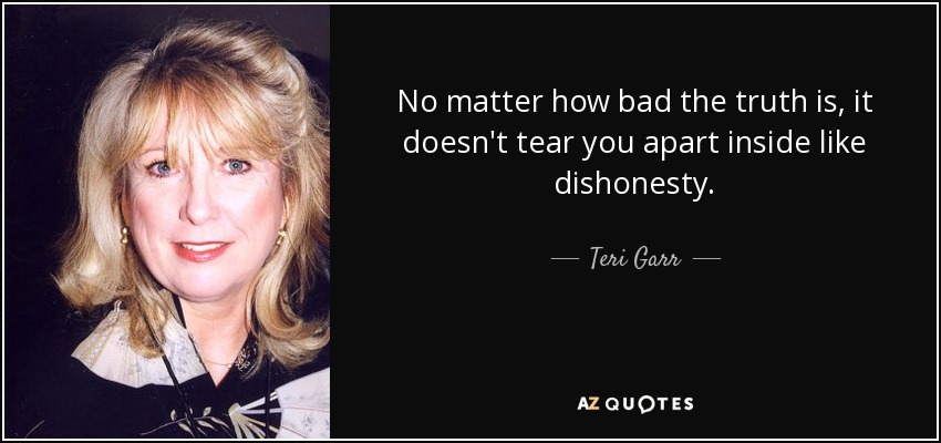 No matter how bad the truth is, it doesn't tear you apart inside like dishonesty. - Teri Garr