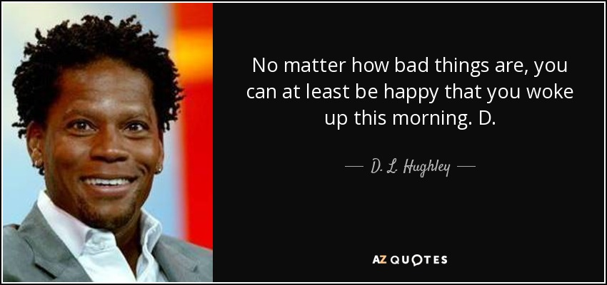 No matter how bad things are, you can at least be happy that you woke up this morning. D. - D. L. Hughley