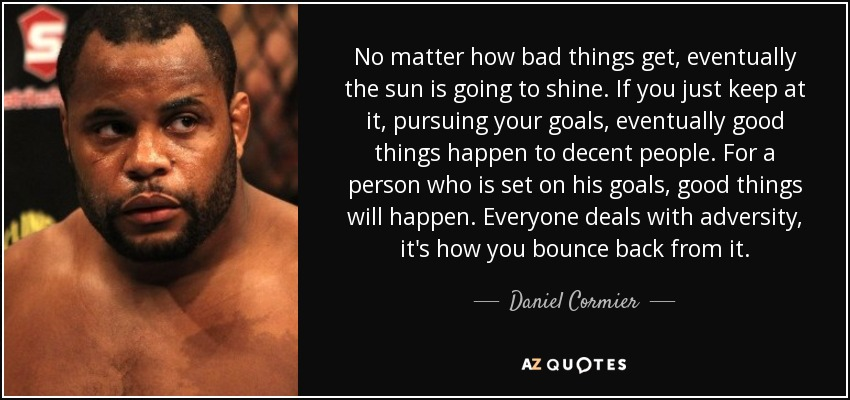 No matter how bad things get, eventually the sun is going to shine. If you just keep at it, pursuing your goals, eventually good things happen to decent people. For a person who is set on his goals, good things will happen. Everyone deals with adversity, it's how you bounce back from it. - Daniel Cormier