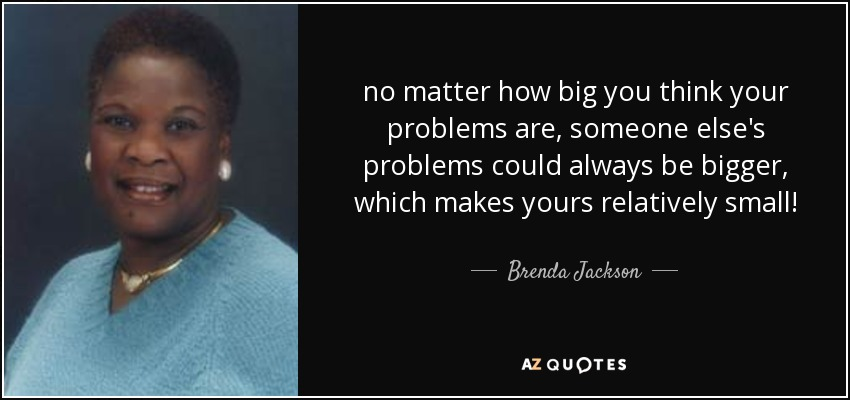no matter how big you think your problems are, someone else's problems could always be bigger, which makes yours relatively small! - Brenda Jackson