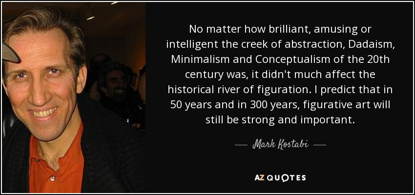 No matter how brilliant, amusing or intelligent the creek of abstraction, Dadaism, Minimalism and Conceptualism of the 20th century was, it didn't much affect the historical river of figuration. I predict that in 50 years and in 300 years, figurative art will still be strong and important. - Mark Kostabi