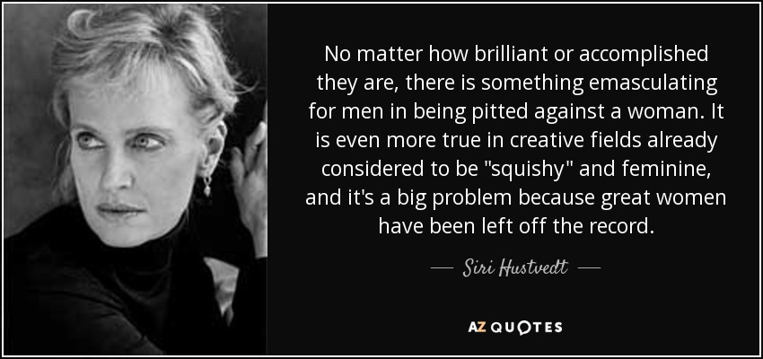 No matter how brilliant or accomplished they are, there is something emasculating for men in being pitted against a woman. It is even more true in creative fields already considered to be