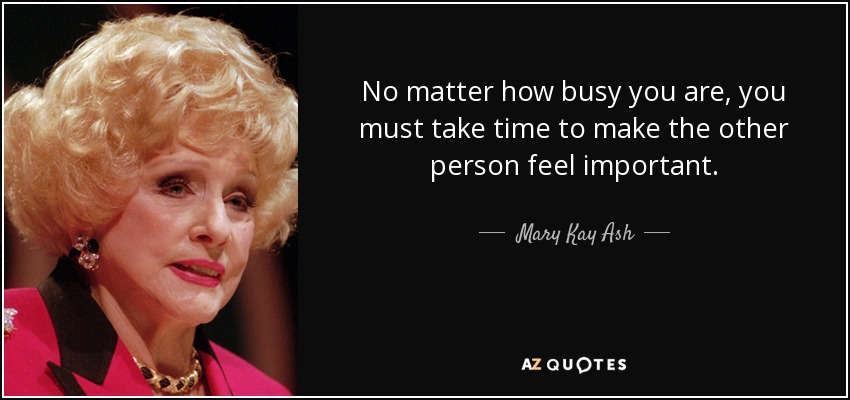No matter how busy you are, you must take time to make the other person feel important. - Mary Kay Ash