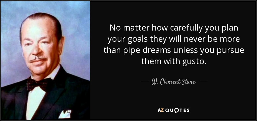 No matter how carefully you plan your goals they will never be more than pipe dreams unless you pursue them with gusto. - W. Clement Stone