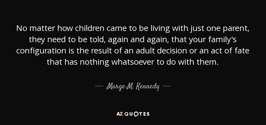 No matter how children came to be living with just one parent, they need to be told, again and again, that your family's configuration is the result of an adult decision or an act of fate that has nothing whatsoever to do with them. - Marge M. Kennedy