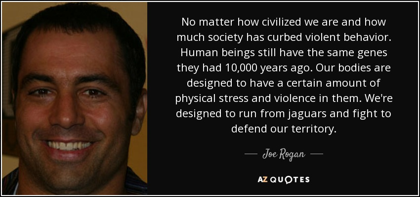 No matter how civilized we are and how much society has curbed violent behavior. Human beings still have the same genes they had 10,000 years ago. Our bodies are designed to have a certain amount of physical stress and violence in them. We're designed to run from jaguars and fight to defend our territory. - Joe Rogan