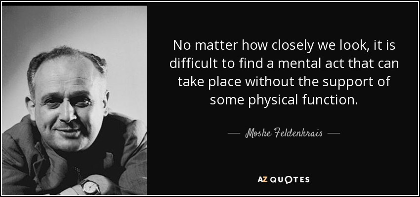 No matter how closely we look, it is difficult to find a mental act that can take place without the support of some physical function. - Moshe Feldenkrais