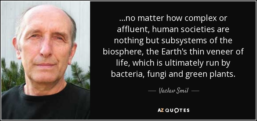 ...no matter how complex or affluent, human societies are nothing but subsystems of the biosphere, the Earth's thin veneer of life, which is ultimately run by bacteria, fungi and green plants. - Vaclav Smil