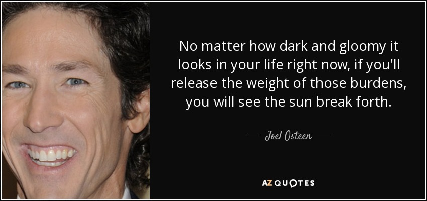 No matter how dark and gloomy it looks in your life right now, if you'll release the weight of those burdens, you will see the sun break forth. - Joel Osteen
