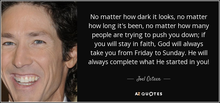 No matter how dark it looks, no matter how long it's been, no matter how many people are trying to push you down; if you will stay in faith, God will always take you from Friday to Sunday. He will always complete what He started in you! - Joel Osteen