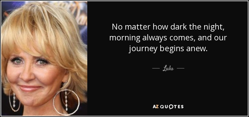 No matter how dark the night, morning always comes, and our journey begins anew. - Lulu