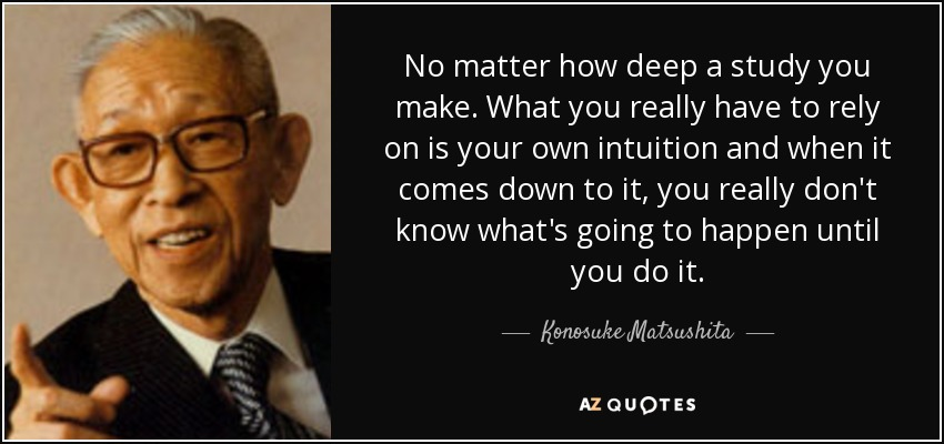 No matter how deep a study you make. What you really have to rely on is your own intuition and when it comes down to it, you really don't know what's going to happen until you do it. - Konosuke Matsushita