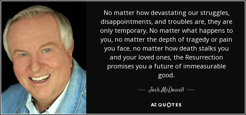No matter how devastating our struggles, disappointments, and troubles are, they are only temporary. No matter what happens to you, no matter the depth of tragedy or pain you face, no matter how death stalks you and your loved ones, the Resurrection promises you a future of immeasurable good. - Josh McDowell