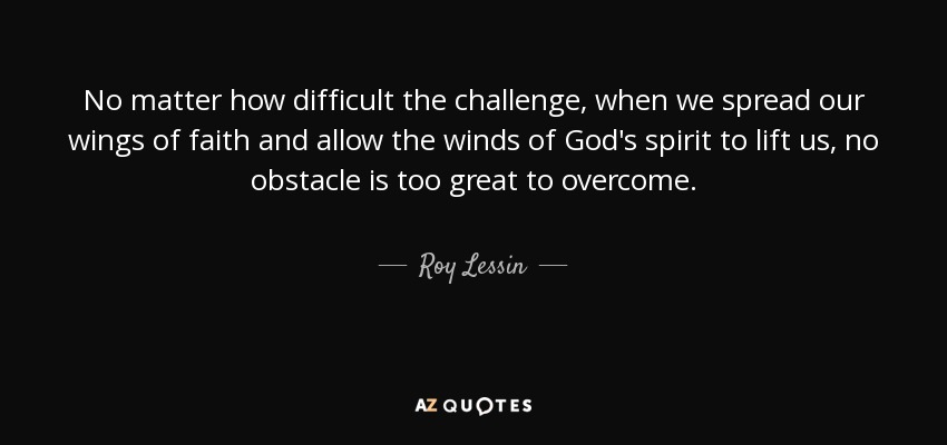 No matter how difficult the challenge, when we spread our wings of faith and allow the winds of God's spirit to lift us, no obstacle is too great to overcome. - Roy Lessin
