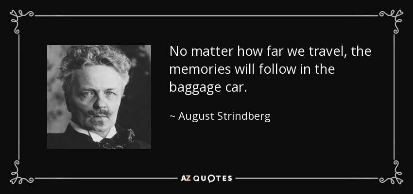 No matter how far we travel, the memories will follow in the baggage car. - August Strindberg