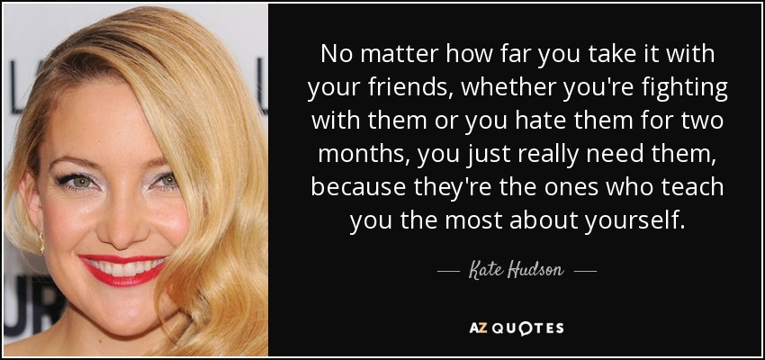 No matter how far you take it with your friends, whether you're fighting with them or you hate them for two months, you just really need them, because they're the ones who teach you the most about yourself. - Kate Hudson