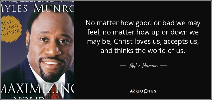 No matter how good or bad we may feel, no matter how up or down we may be, Christ loves us, accepts us, and thinks the world of us. - Myles Munroe