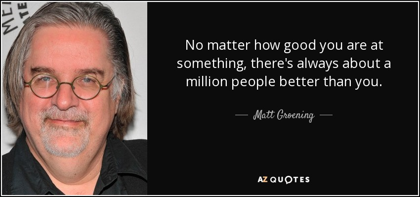 No matter how good you are at something, there's always about a million people better than you. - Matt Groening