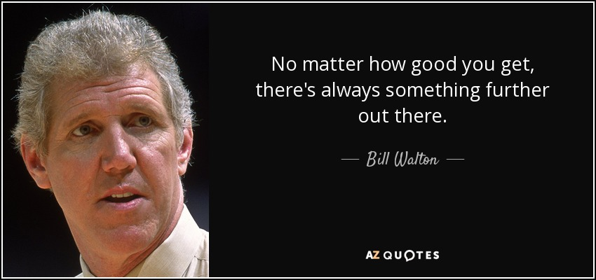 No matter how good you get, there's always something further out there. - Bill Walton