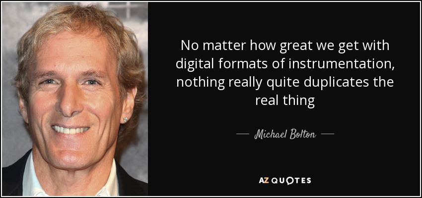 No matter how great we get with digital formats of instrumentation, nothing really quite duplicates the real thing - Michael Bolton