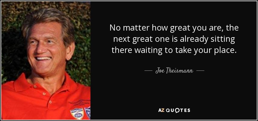 No matter how great you are, the next great one is already sitting there waiting to take your place. - Joe Theismann