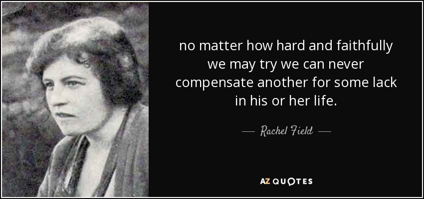 no matter how hard and faithfully we may try we can never compensate another for some lack in his or her life. - Rachel Field