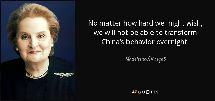 No matter how hard we might wish, we will not be able to transform China's behavior overnight. - Madeleine Albright