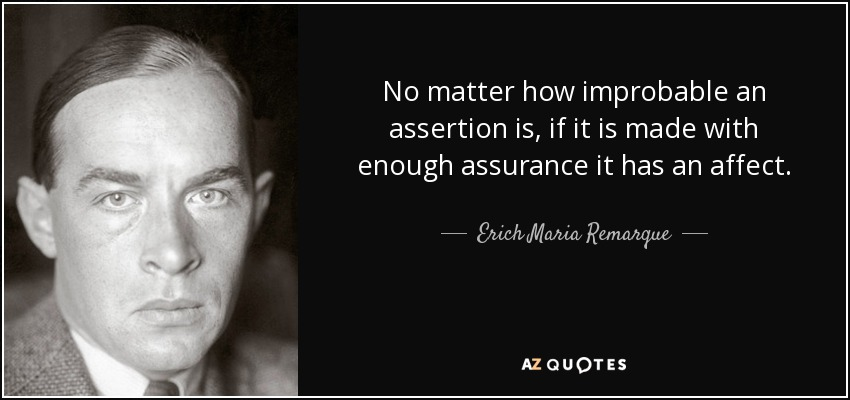 No matter how improbable an assertion is, if it is made with enough assurance it has an affect. - Erich Maria Remarque