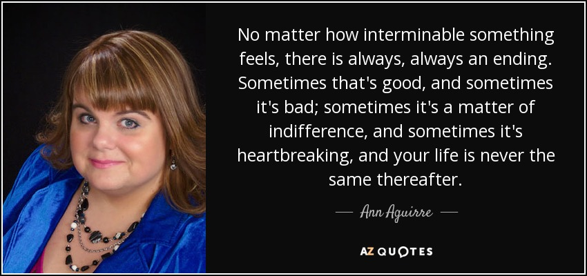 No matter how interminable something feels, there is always, always an ending. Sometimes that's good, and sometimes it's bad; sometimes it's a matter of indifference, and sometimes it's heartbreaking, and your life is never the same thereafter. - Ann Aguirre