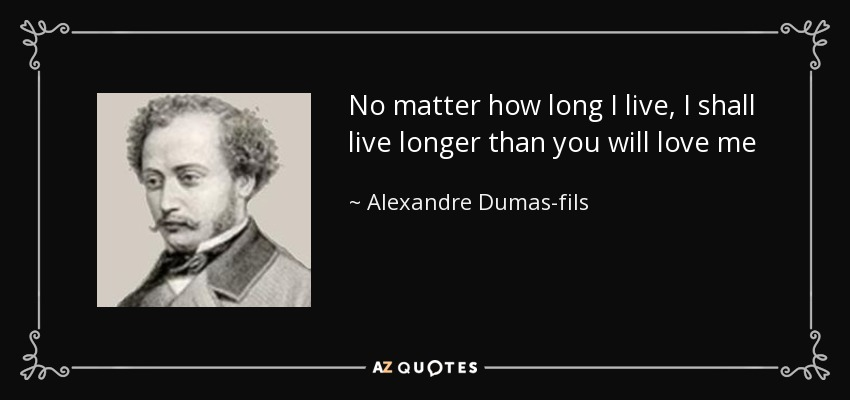 No matter how long I live, I shall live longer than you will love me - Alexandre Dumas-fils