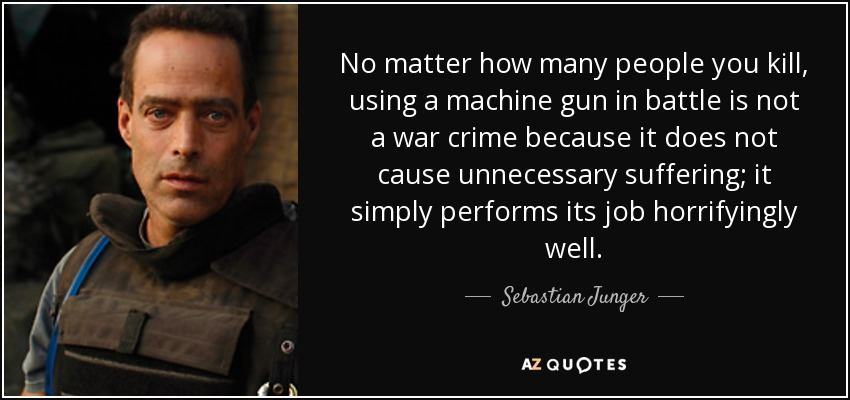No matter how many people you kill, using a machine gun in battle is not a war crime because it does not cause unnecessary suffering; it simply performs its job horrifyingly well. - Sebastian Junger
