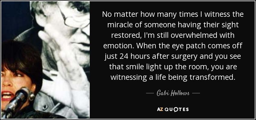 No matter how many times I witness the miracle of someone having their sight restored, I'm still overwhelmed with emotion. When the eye patch comes off just 24 hours after surgery and you see that smile light up the room, you are witnessing a life being transformed. - Gabi Hollows