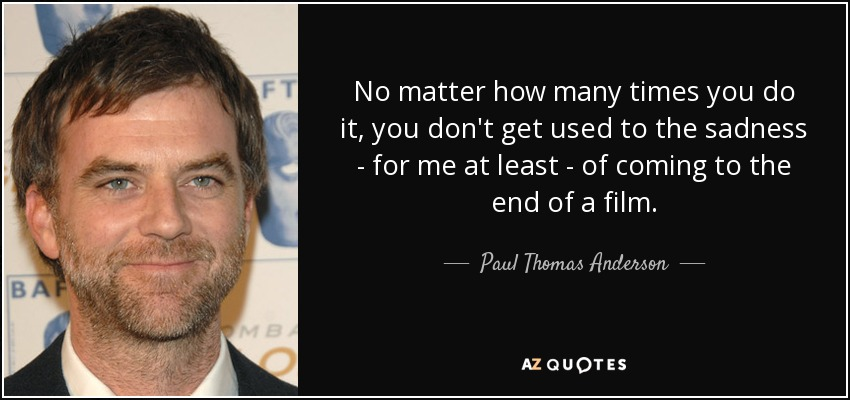 No matter how many times you do it, you don't get used to the sadness - for me at least - of coming to the end of a film. - Paul Thomas Anderson
