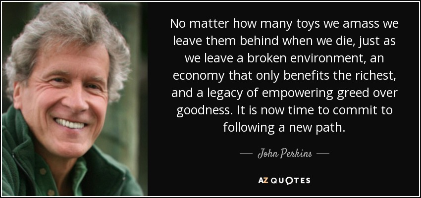 No matter how many toys we amass we leave them behind when we die, just as we leave a broken environment, an economy that only benefits the richest, and a legacy of empowering greed over goodness. It is now time to commit to following a new path. - John Perkins