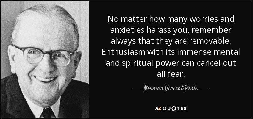 No matter how many worries and anxieties harass you, remember always that they are removable. Enthusiasm with its immense mental and spiritual power can cancel out all fear. - Norman Vincent Peale