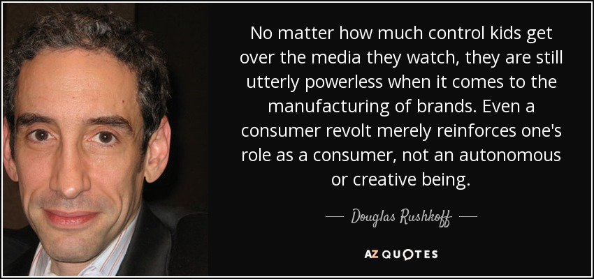No matter how much control kids get over the media they watch, they are still utterly powerless when it comes to the manufacturing of brands. Even a consumer revolt merely reinforces one's role as a consumer, not an autonomous or creative being. - Douglas Rushkoff