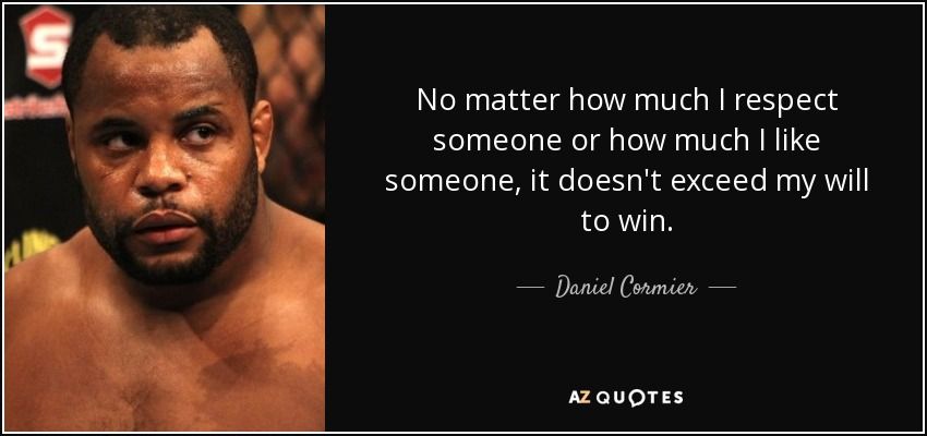 No matter how much I respect someone or how much I like someone, it doesn't exceed my will to win. - Daniel Cormier