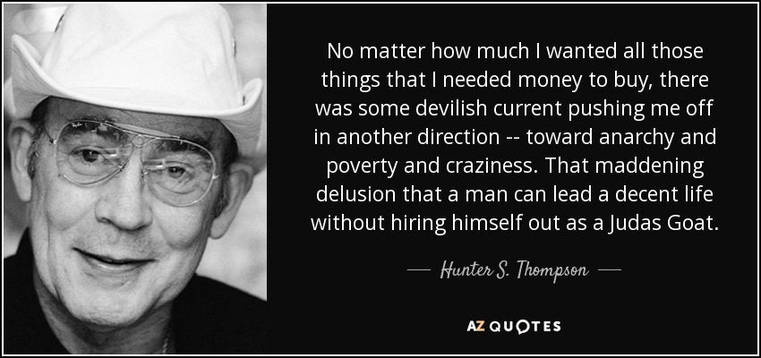 No matter how much I wanted all those things that I needed money to buy, there was some devilish current pushing me off in another direction -- toward anarchy and poverty and craziness. That maddening delusion that a man can lead a decent life without hiring himself out as a Judas Goat. - Hunter S. Thompson