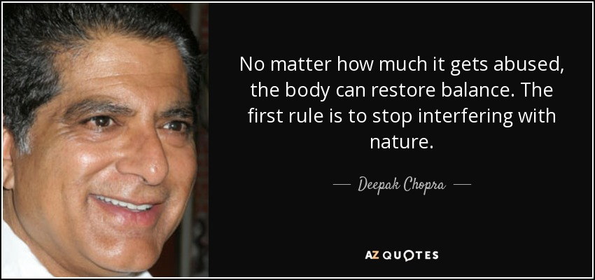 No matter how much it gets abused, the body can restore balance. The first rule is to stop interfering with nature. - Deepak Chopra