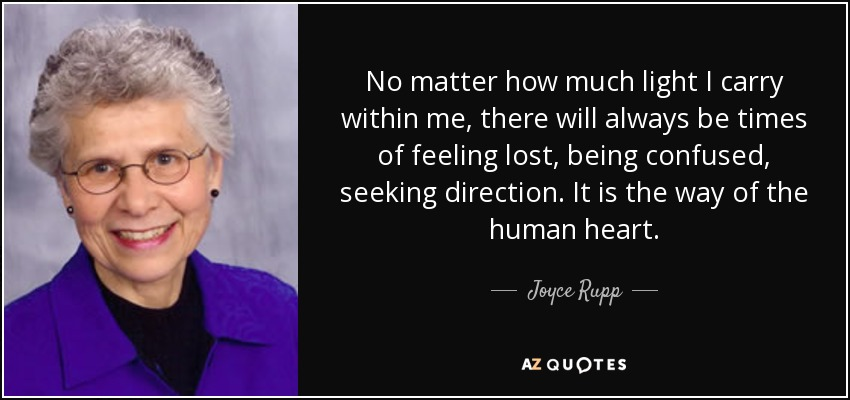 No matter how much light I carry within me, there will always be times of feeling lost, being confused, seeking direction. It is the way of the human heart. - Joyce Rupp