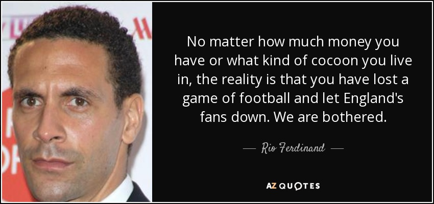 No matter how much money you have or what kind of cocoon you live in, the reality is that you have lost a game of football and let England's fans down. We are bothered. - Rio Ferdinand